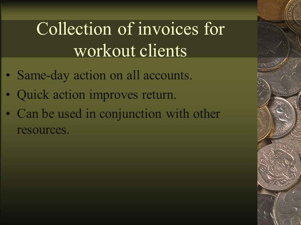 Collection of invoices for workout clients Same-day action on all accounts.