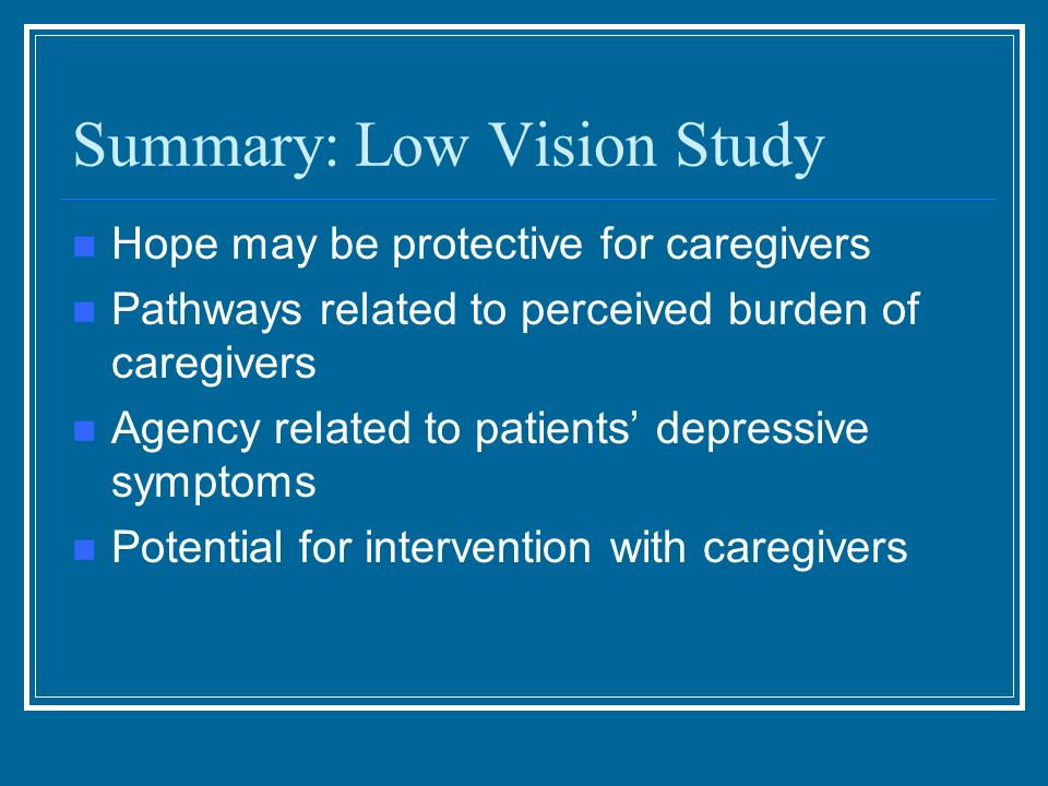 Summary: Low Vision Study Hope may be protective for caregivers Pathways related to perceived burden of caregivers Agency related to patients depressi