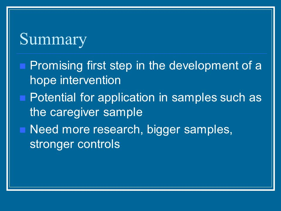 Summary Promising first step in the development of a hope intervention Potential for application in samples such as the caregiver sample Need more res