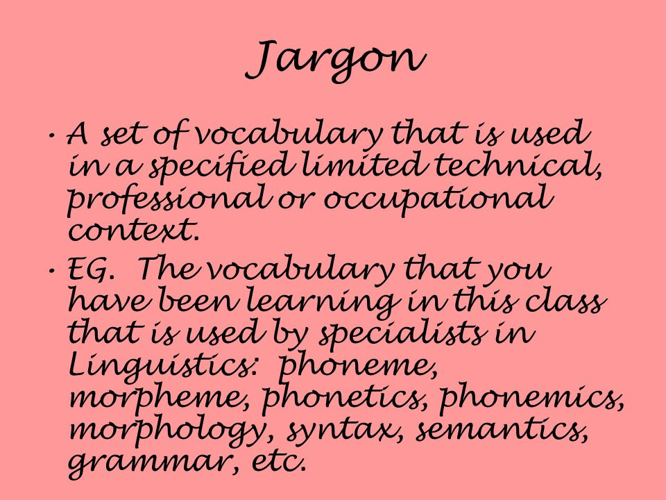 Jargon A set of vocabulary that is used in a specified limited technical, professional or occupational context. EG. The vocabulary that you have been