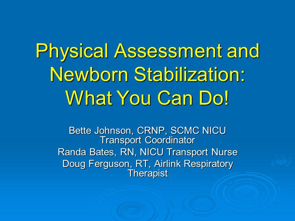 Physical Assessment and Newborn Stabilization: What You Can Do! Bette Johnson, CRNP, SCMC NICU Transport Coordinator Randa Bates, RN, NICU Transport N