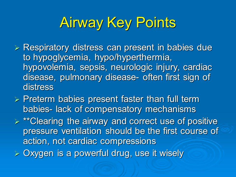 Airway Key Points Respiratory distress can present in babies due to hypoglycemia, hypo/hyperthermia, hypovolemia, sepsis, neurologic injury, cardiac d