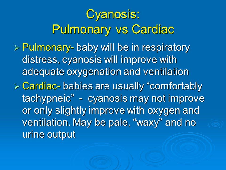 Cyanosis: Pulmonary vs Cardiac Pulmonary- baby will be in respiratory distress, cyanosis will improve with adequate oxygenation and ventilation Pulmon