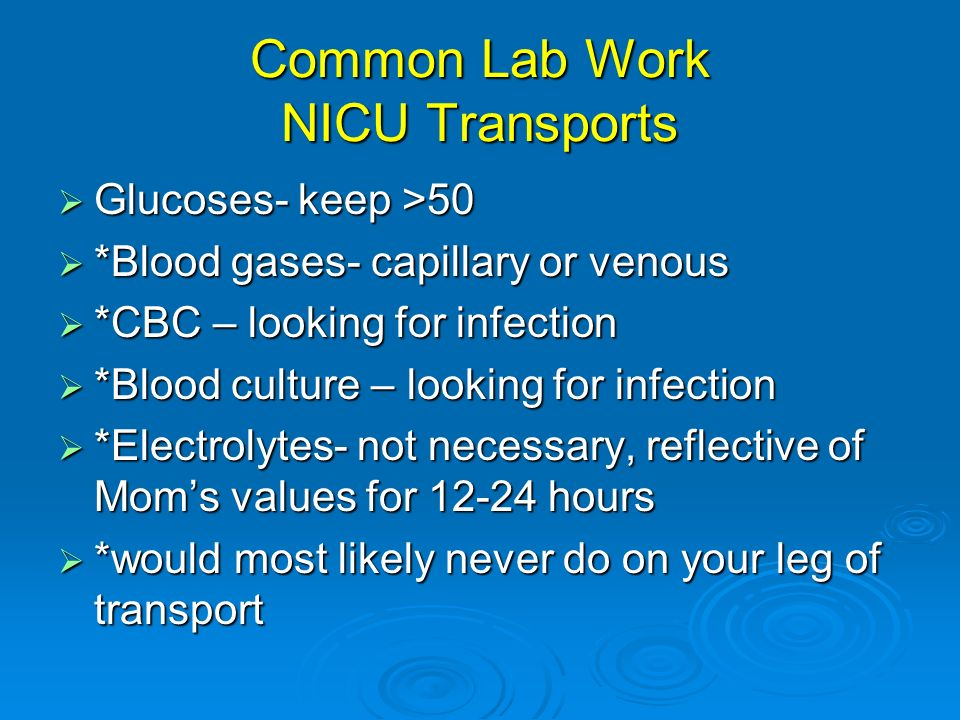 Common Lab Work NICU Transports Glucoses- keep >50 Glucoses- keep >50 *Blood gases- capillary or venous *Blood gases- capillary or venous *CBC – looki