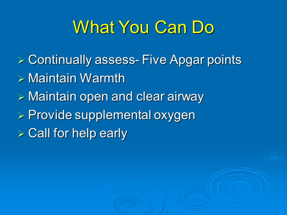 What You Can Do Continually assess- Five Apgar points Continually assess- Five Apgar points Maintain Warmth Maintain Warmth Maintain open and clear ai