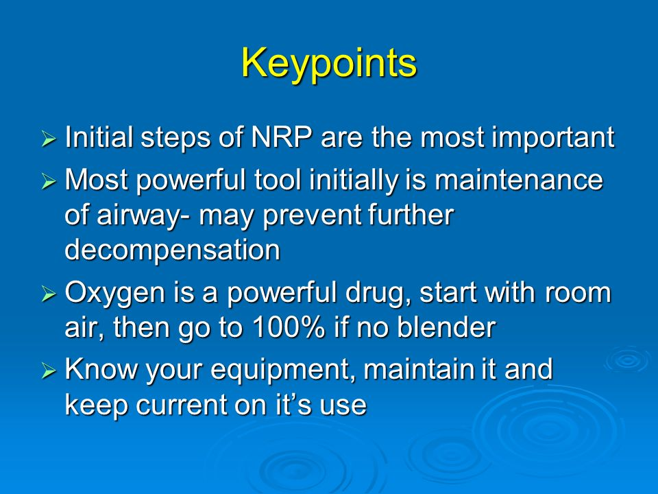 Keypoints Initial steps of NRP are the most important Initial steps of NRP are the most important Most powerful tool initially is maintenance of airwa