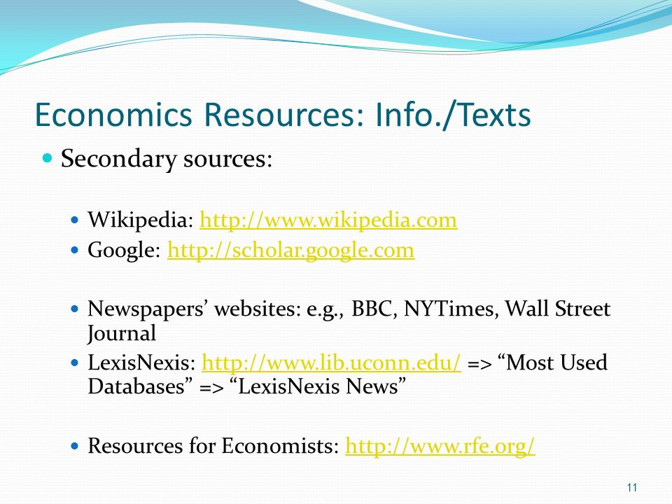 Economics Resources: Info./Texts Secondary sources: Wikipedia: http://www.wikipedia.comhttp://www.wikipedia.com Google: http://scholar.google.comhttp://scholar.google.com Newspapers websites: e.g., BBC, NYTimes, Wall Street Journal LexisNexis: http://www.lib.uconn.edu/ => Most Used Databases => LexisNexis Newshttp://www.lib.uconn.edu/ Resources for Economists: http://www.rfe.org/http://www.rfe.org/ 11
