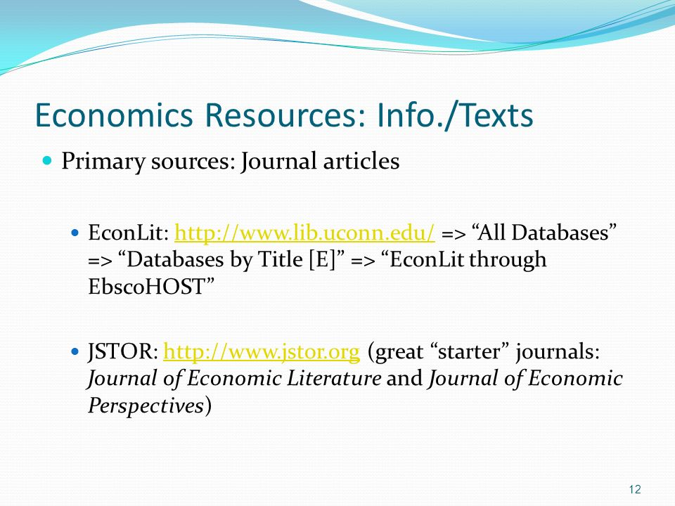 Economics Resources: Info./Texts Primary sources: Journal articles EconLit: http://www.lib.uconn.edu/ => All Databases => Databases by Title [E] => EconLit through EbscoHOSThttp://www.lib.uconn.edu/ JSTOR: http://www.jstor.org (great starter journals: Journal of Economic Literature and Journal of Economic Perspectives)http://www.jstor.org 12