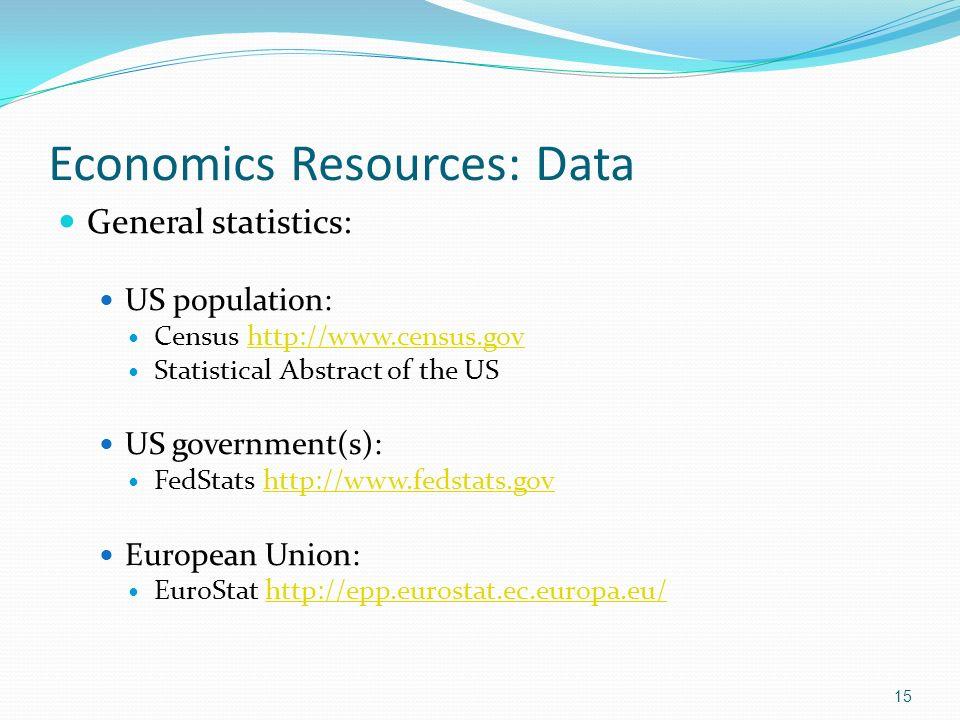 Economics Resources: Data General statistics: US population: Census http://www.census.govhttp://www.census.gov Statistical Abstract of the US US government(s): FedStats http://www.fedstats.govhttp://www.fedstats.gov European Union: EuroStat http://epp.eurostat.ec.europa.eu/http://epp.eurostat.ec.europa.eu/ 15