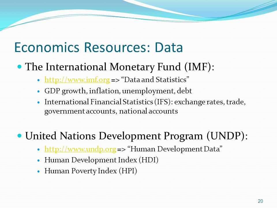 Economics Resources: Data The International Monetary Fund (IMF): http://www.imf.org => Data and Statistics http://www.imf.org GDP growth, inflation, unemployment, debt International Financial Statistics (IFS): exchange rates, trade, government accounts, national accounts United Nations Development Program (UNDP): http://www.undp.org => Human Development Data http://www.undp.org Human Development Index (HDI) Human Poverty Index (HPI) 20