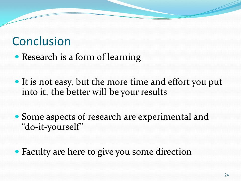 Conclusion Research is a form of learning It is not easy, but the more time and effort you put into it, the better will be your results Some aspects o