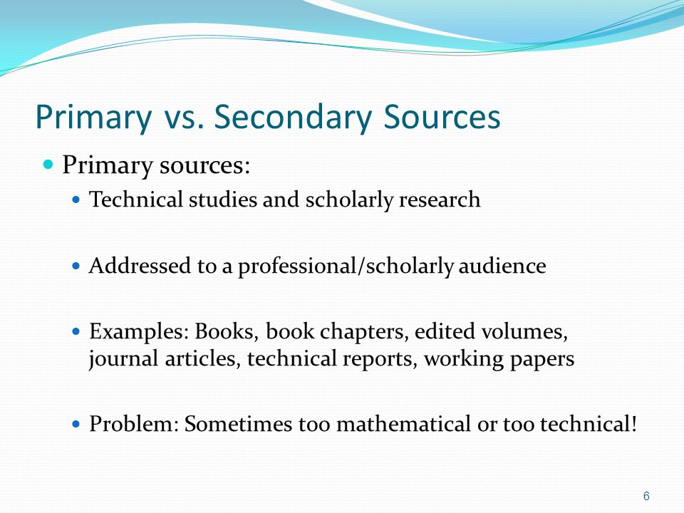 Primary vs. Secondary Sources Primary sources: Technical studies and scholarly research Addressed to a professional/scholarly audience Examples: Books
