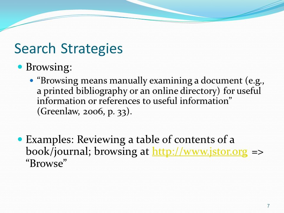 Search Strategies Browsing: Browsing means manually examining a document (e.g., a printed bibliography or an online directory) for useful information