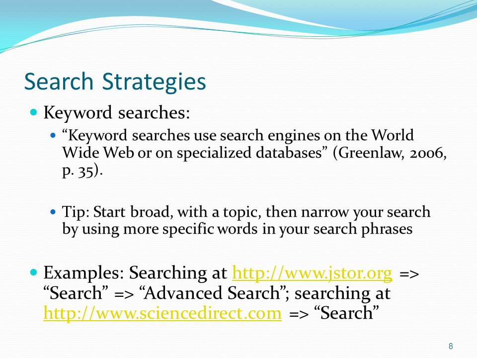 Search Strategies Keyword searches: Keyword searches use search engines on the World Wide Web or on specialized databases (Greenlaw, 2006, p.