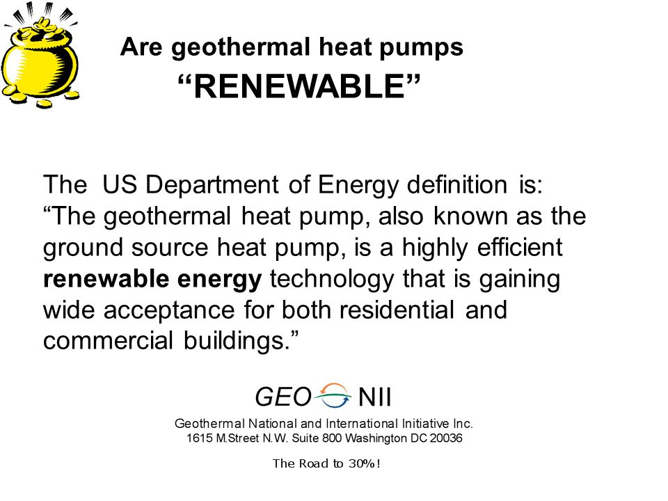 Are geothermal heat pumps RENEWABLE The US Department of Energy definition is: The geothermal heat pump, also known as the ground source heat pump, is a highly efficient renewable energy technology that is gaining wide acceptance for both residential and commercial buildings.