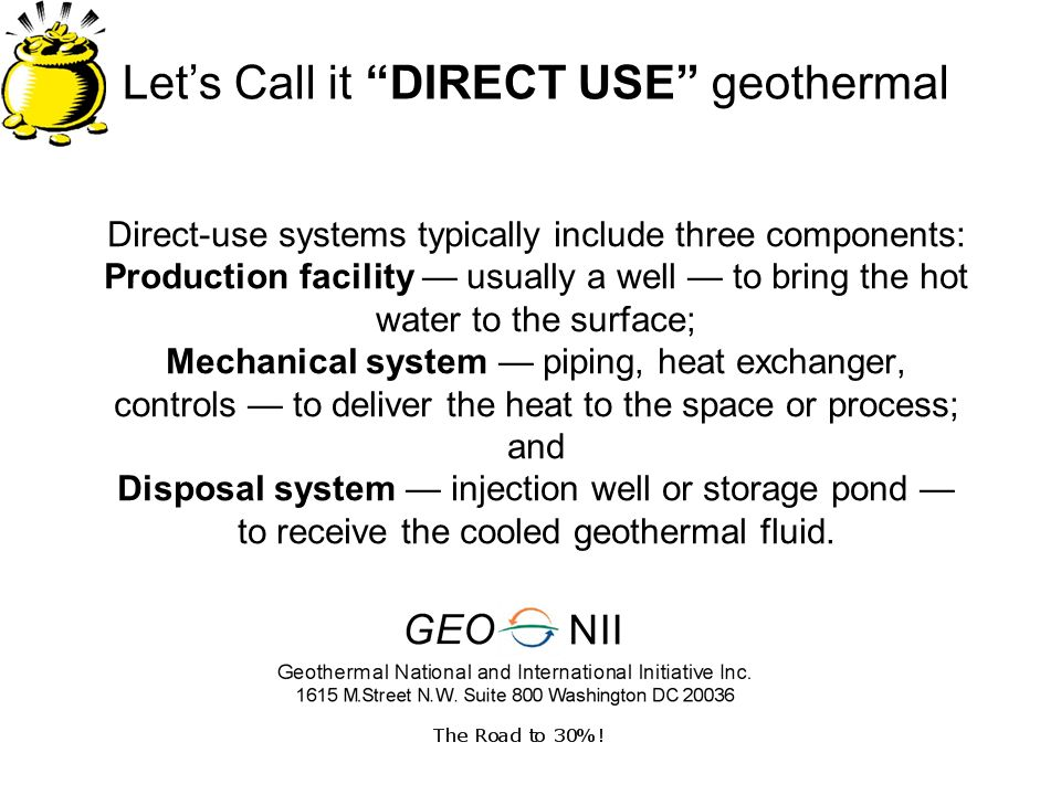 Lets Call it DIRECT USE geothermal Direct-use systems typically include three components: Production facility usually a well to bring the hot water to
