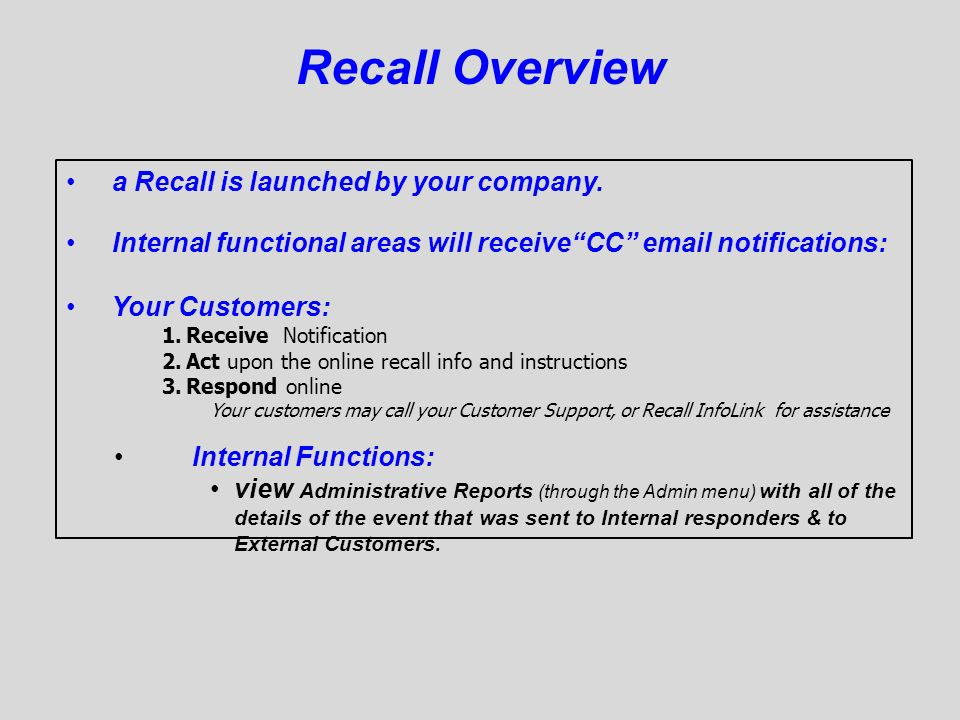 Recall Overview a Recall is launched by your company. Internal functional areas will receiveCC email notifications: Your Customers: 1.Receive Notifica
