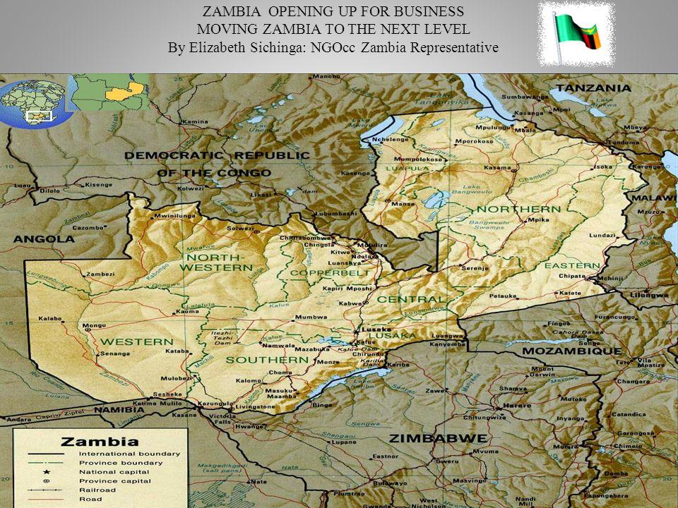 ZAMBIA OPENING UP FOR BUSINESS MOVING ZAMBIA TO THE NEXT LEVEL By Elizabeth Sichinga: NGOcc Zambia Representative