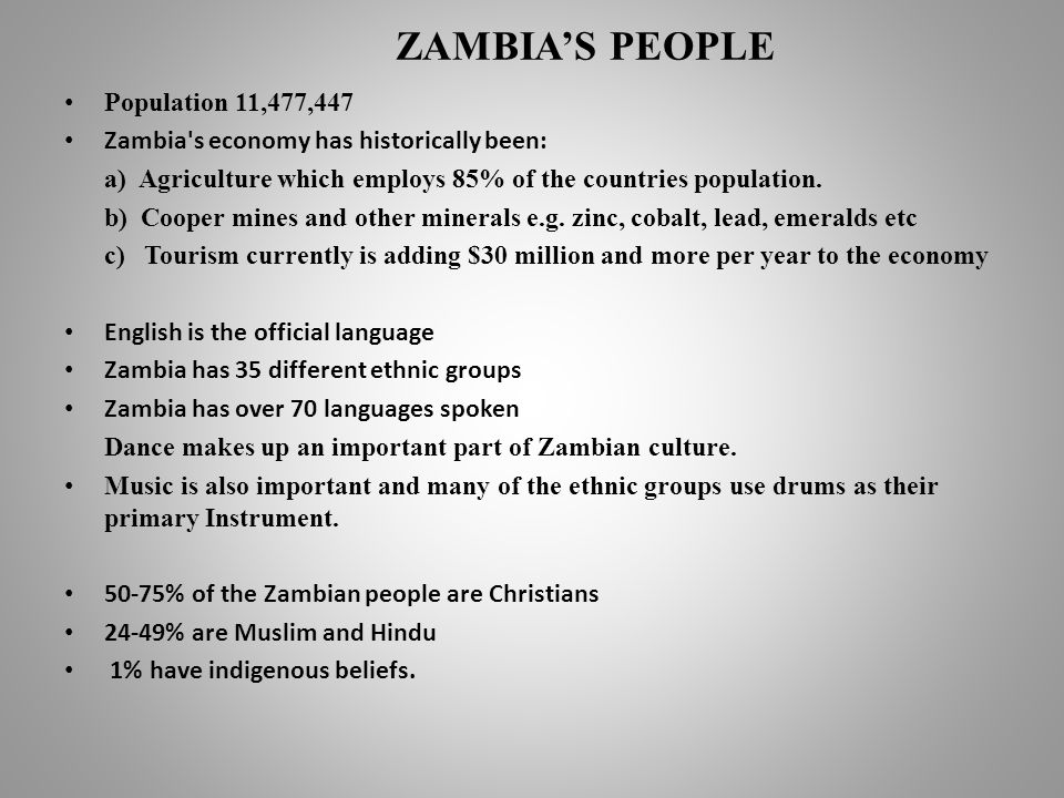 ZAMBIAS PEOPLE Population 11,477,447 Zambia s economy has historically been: a) Agriculture which employs 85% of the countries population.