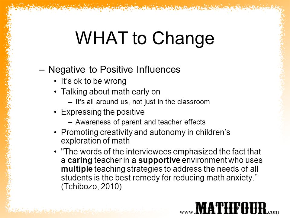 WHAT to Change –Negative to Positive Influences Its ok to be wrong Talking about math early on –Its all around us, not just in the classroom Expressin