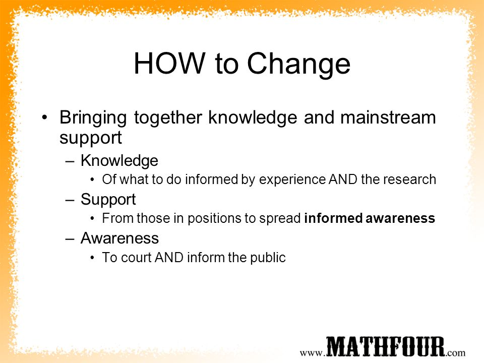 HOW to Change Bringing together knowledge and mainstream support –Knowledge Of what to do informed by experience AND the research –Support From those