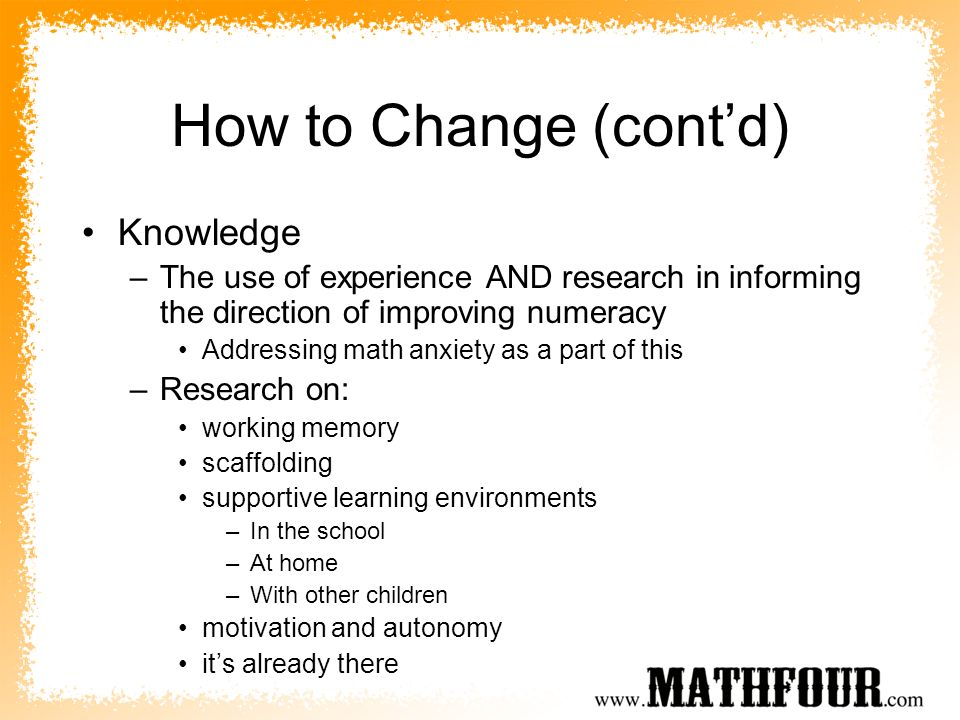 How to Change (contd) Knowledge –The use of experience AND research in informing the direction of improving numeracy Addressing math anxiety as a part