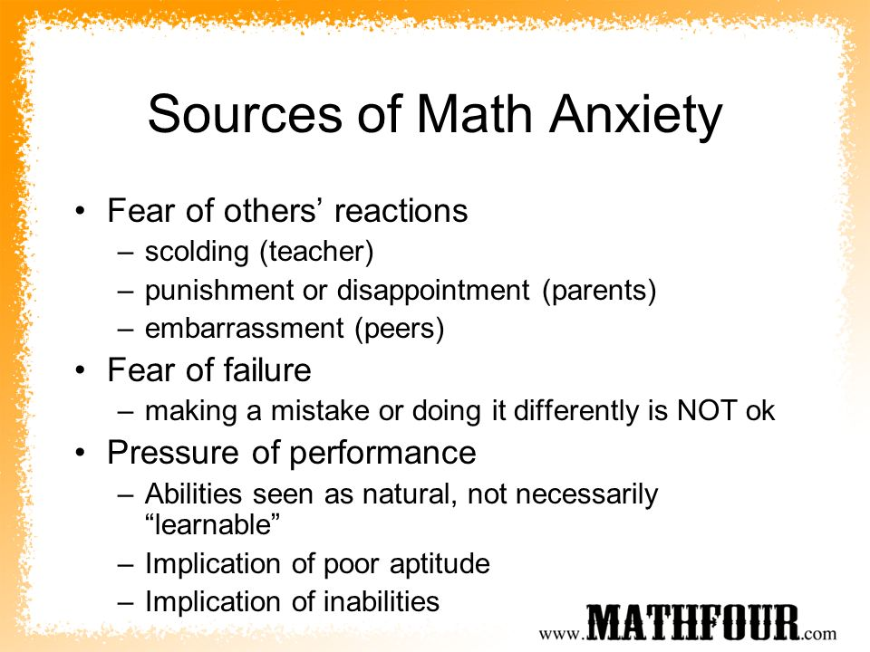 Sources of Math Anxiety Fear of others reactions –scolding (teacher) –punishment or disappointment (parents) –embarrassment (peers) Fear of failure –m