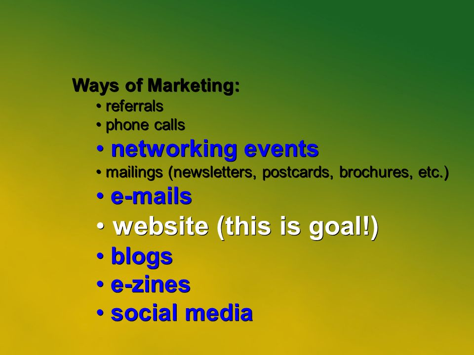 13 Ways of Marketing: referrals phone calls networking events mailings (newsletters, postcards, brochures, etc.) e-mails website (this is goal!) blogs e-zines social media Ways of Marketing: referrals phone calls networking events mailings (newsletters, postcards, brochures, etc.) e-mails website (this is goal!) blogs e-zines social media