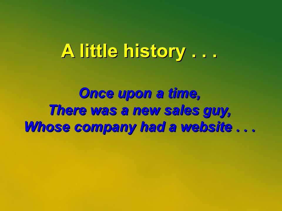 17 A little history... Once upon a time, There was a new sales guy, Whose company had a website...