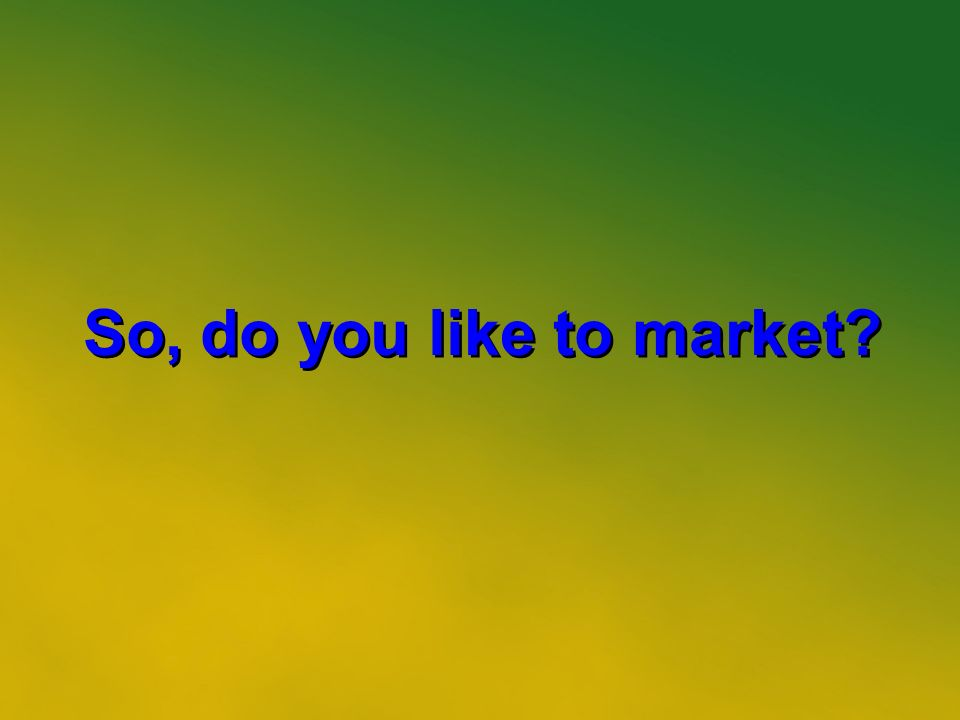 2 So, do you like to market