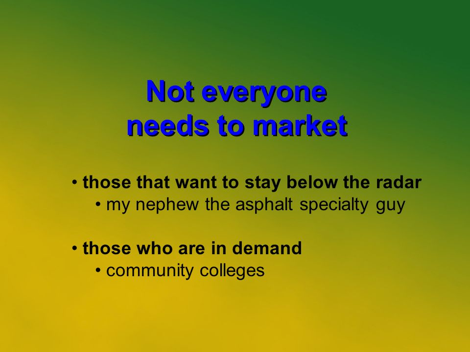 4 Not everyone needs to market Not everyone needs to market those that want to stay below the radar my nephew the asphalt specialty guy those who are in demand community colleges
