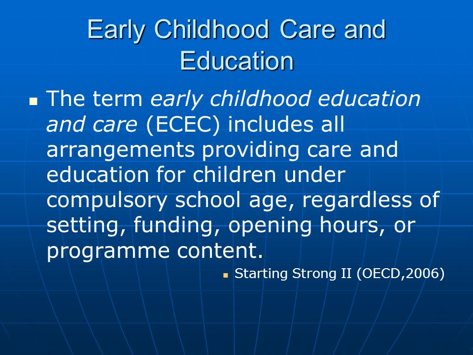 Early Childhood Care and Education The term early childhood education and care (ECEC) includes all arrangements providing care and education for child
