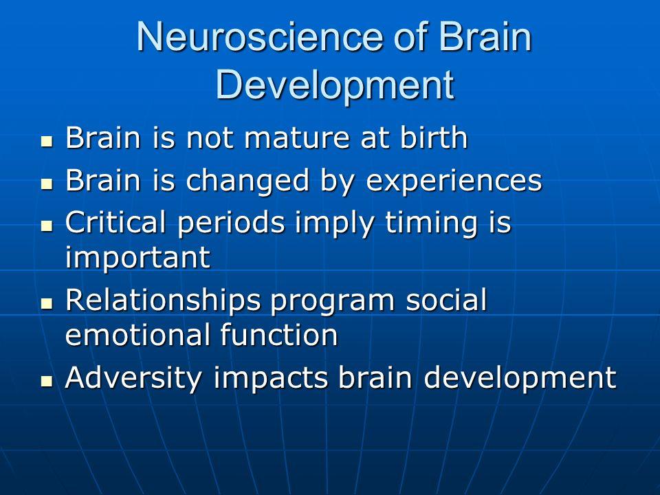 Neuroscience of Brain Development Brain is not mature at birth Brain is not mature at birth Brain is changed by experiences Brain is changed by experi