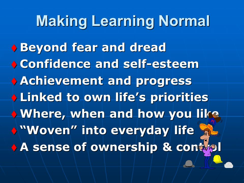 Making Learning Normal Making Learning Normal t Beyond fear and dread t Confidence and self-esteem t Achievement and progress t Linked to own lifes pr