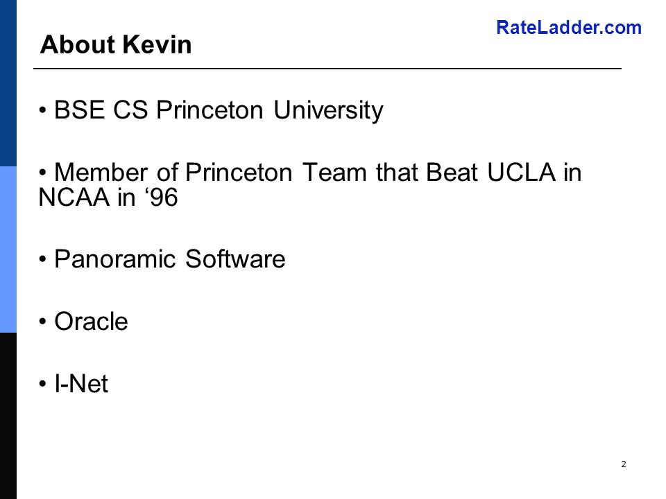 RateLadder.com 2 About Kevin BSE CS Princeton University Member of Princeton Team that Beat UCLA in NCAA in 96 Panoramic Software Oracle I-Net