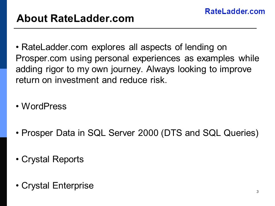 RateLadder.com 3 About RateLadder.com RateLadder.com explores all aspects of lending on Prosper.com using personal experiences as examples while adding rigor to my own journey.