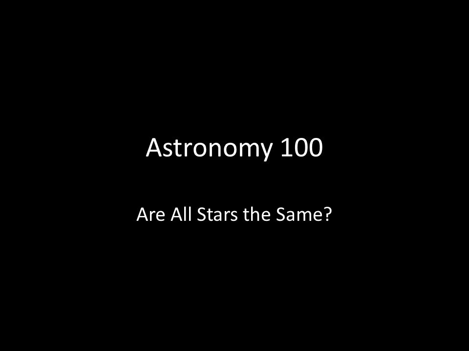 Astronomy 100 Are All Stars the Same