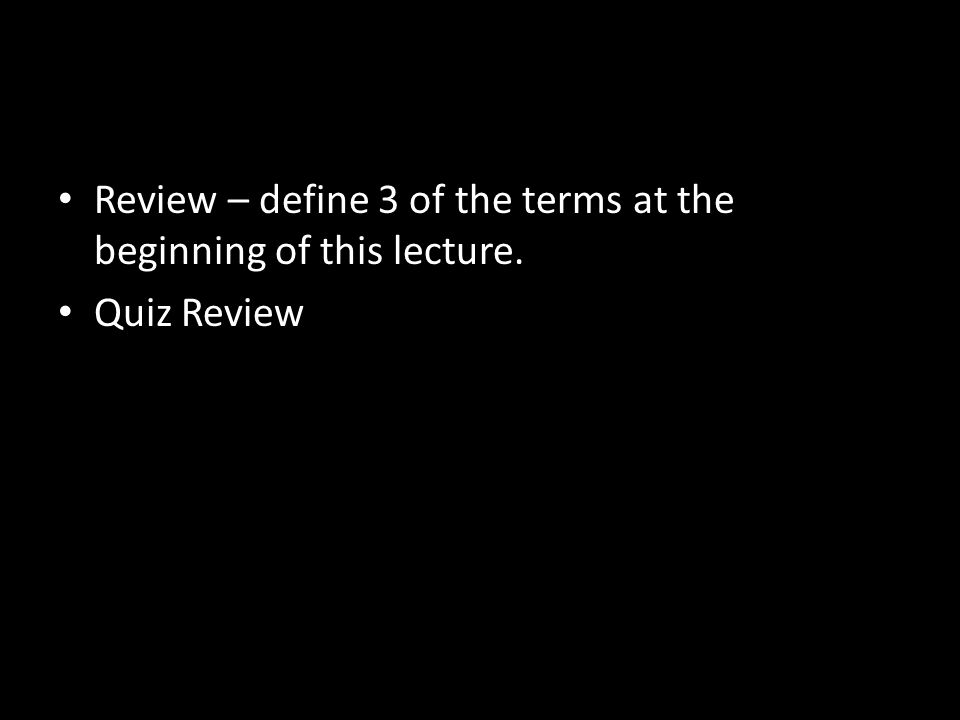Review – define 3 of the terms at the beginning of this lecture. Quiz Review