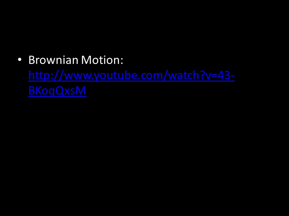 Brownian Motion: http://www.youtube.com/watch?v=43- BKoqQxsM http://www.youtube.com/watch?v=43- BKoqQxsM