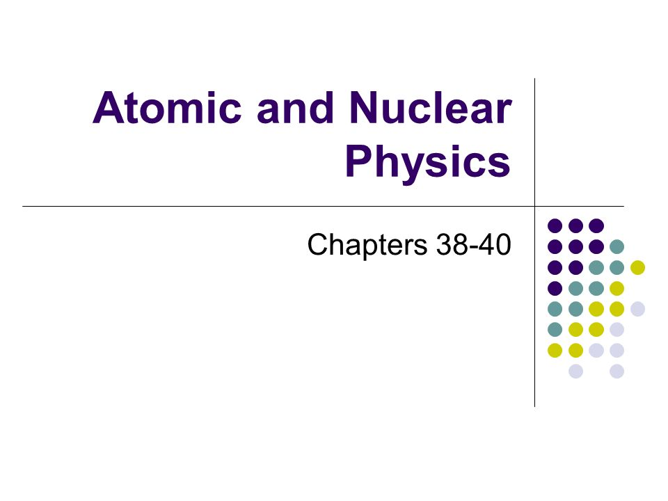 Atomic and Nuclear Physics Chapters 38-40