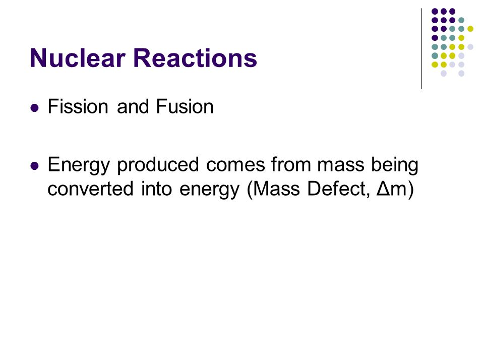 Nuclear Reactions Fission and Fusion Energy produced comes from mass being converted into energy (Mass Defect, Δm)