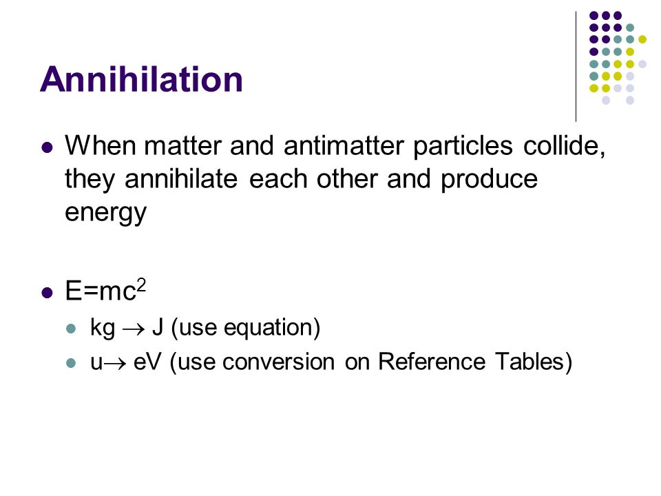 Annihilation When matter and antimatter particles collide, they annihilate each other and produce energy E=mc 2 kg J (use equation) u eV (use conversi