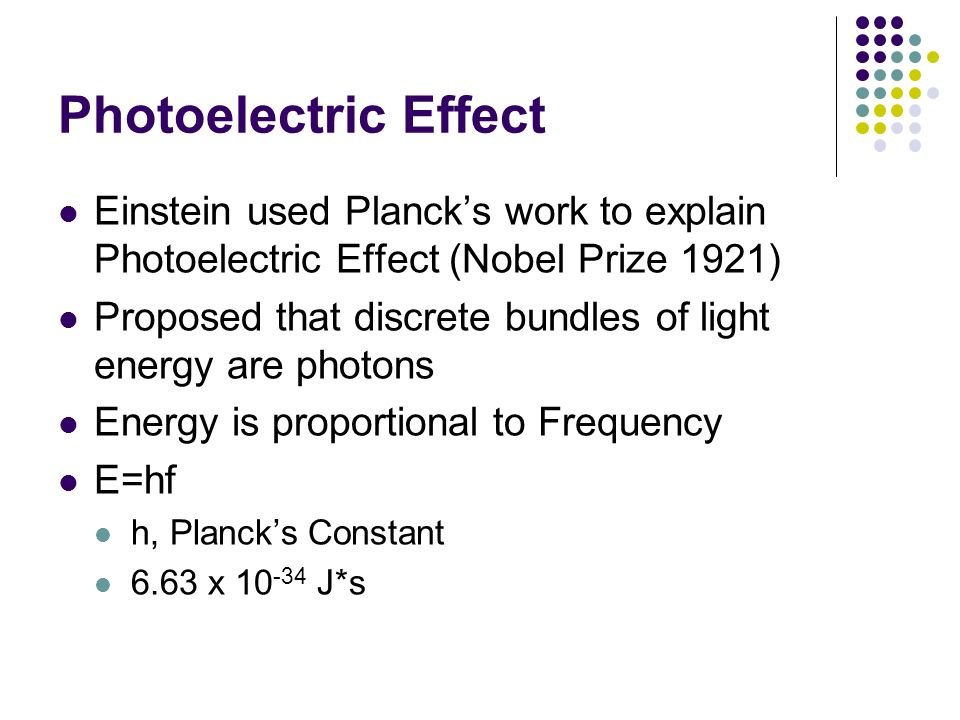 Photoelectric Effect Einstein used Plancks work to explain Photoelectric Effect (Nobel Prize 1921) Proposed that discrete bundles of light energy are