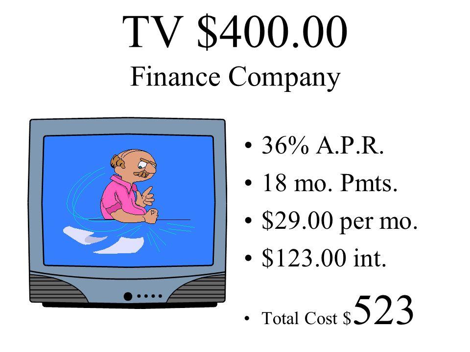 TV $400.00 Credit Card $26.00 per mo. 18% A.P.R. 18 mo. pmts $59.00 interest Total Cost $ 459