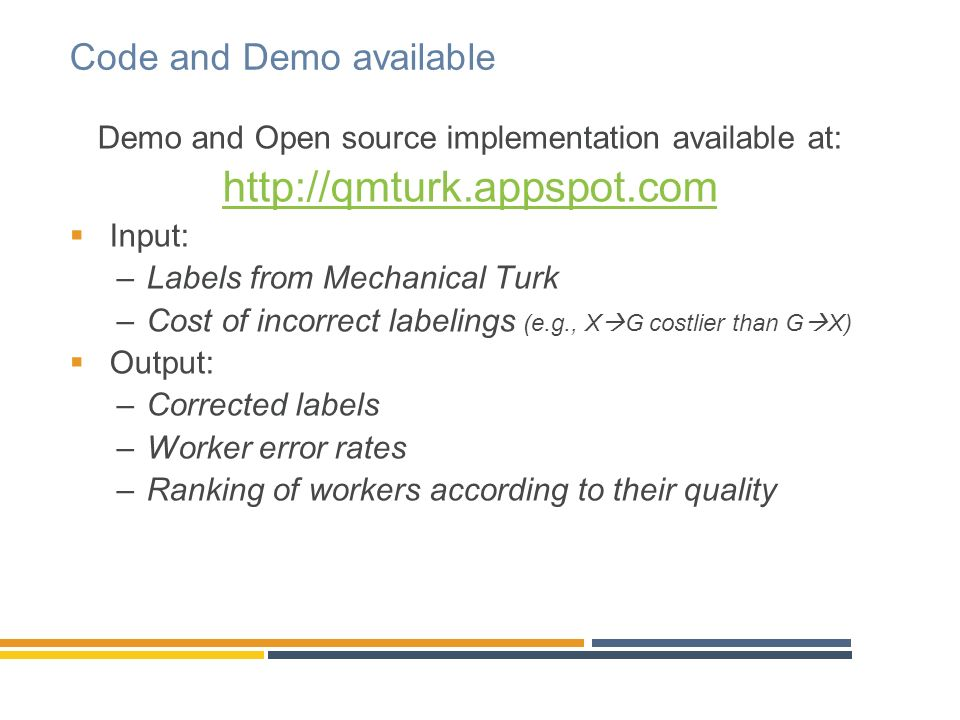 Code and Demo available Demo and Open source implementation available at: http://qmturk.appspot.com Input: –Labels from Mechanical Turk –Cost of incorrect labelings (e.g., X G costlier than G X) Output: –Corrected labels –Worker error rates –Ranking of workers according to their quality