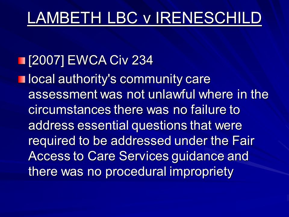 LAMBETH LBC v IRENESCHILD [2007] EWCA Civ 234 local authority s community care assessment was not unlawful where in the circumstances there was no failure to address essential questions that were required to be addressed under the Fair Access to Care Services guidance and there was no procedural impropriety