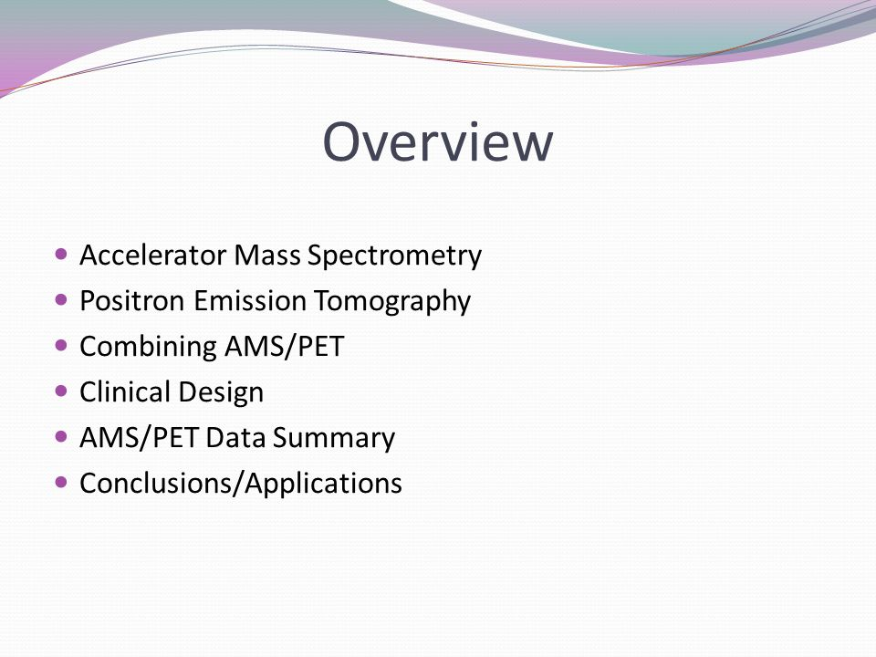 Overview Accelerator Mass Spectrometry Positron Emission Tomography Combining AMS/PET Clinical Design AMS/PET Data Summary Conclusions/Applications