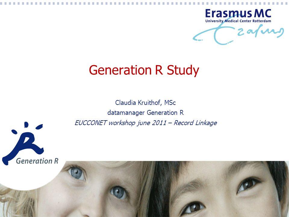 Generation R Study Claudia Kruithof, MSc datamanager Generation R EUCCONET workshop june 2011 – Record Linkage