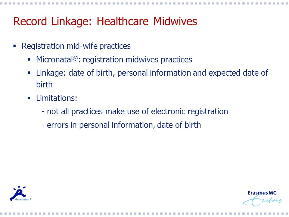Record Linkage: Healthcare Midwives Registration mid-wife practices Micronatal ® : registration midwives practices Linkage: date of birth, personal information and expected date of birth Limitations: - not all practices make use of electronic registration - errors in personal information, date of birth