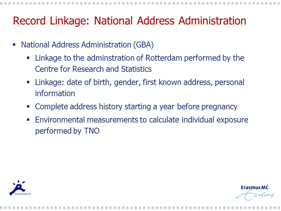 Record Linkage: National Address Administration National Address Administration (GBA) Linkage to the adminstration of Rotterdam performed by the Centre for Research and Statistics Linkage: date of birth, gender, first known address, personal information Complete address history starting a year before pregnancy Environmental measurements to calculate individual exposure performed by TNO